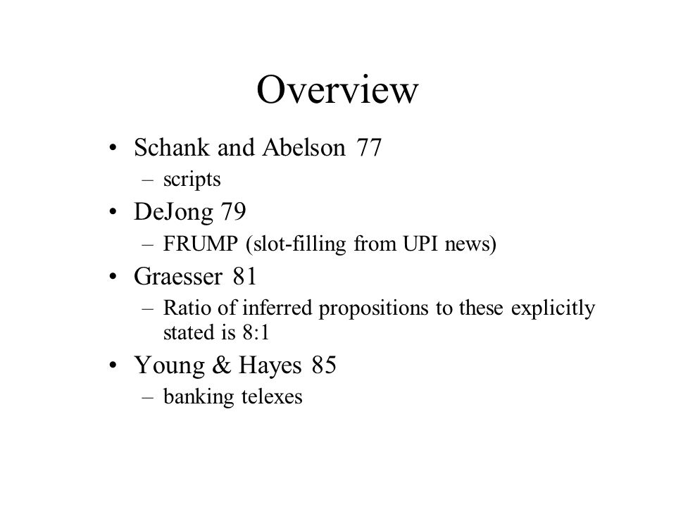 Overview Schank and Abelson 77 –scripts DeJong 79 –FRUMP (slot-filling from UPI news) Graesser 81 –Ratio of inferred propositions to these explicitly stated is 8:1 Young & Hayes 85 –banking telexes