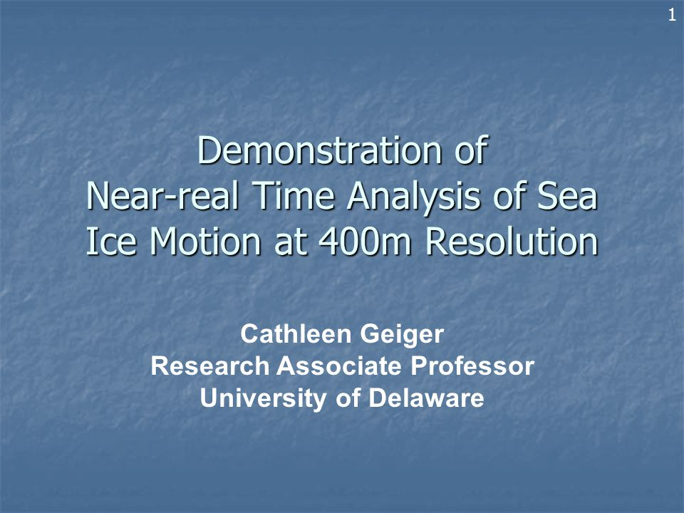 Demonstration of Near-real Time Analysis of Sea Ice Motion at 400m Resolution Cathleen Geiger Research Associate Professor University of Delaware 1