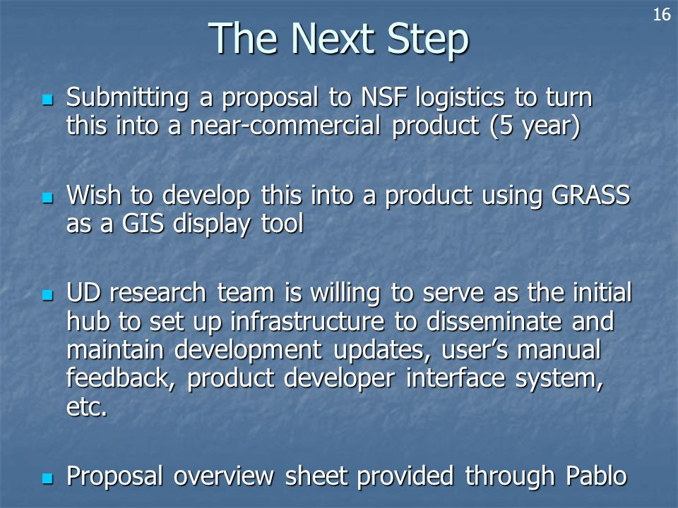 The Next Step Submitting a proposal to NSF logistics to turn this into a near-commercial product (5 year) Submitting a proposal to NSF logistics to turn this into a near-commercial product (5 year) Wish to develop this into a product using GRASS as a GIS display tool Wish to develop this into a product using GRASS as a GIS display tool UD research team is willing to serve as the initial hub to set up infrastructure to disseminate and maintain development updates, user's manual feedback, product developer interface system, etc.
