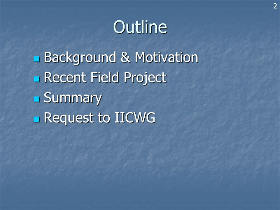 Outline Background & Motivation Background & Motivation Recent Field Project Recent Field Project Summary Summary Request to IICWG Request to IICWG 2