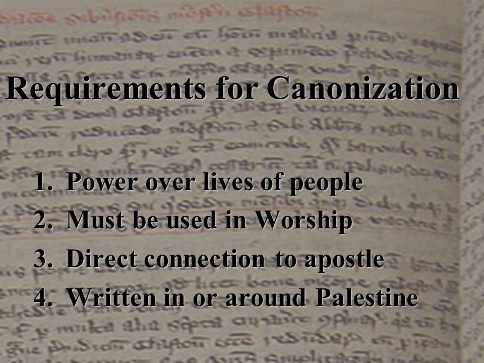 Requirements for Canonization 1.Power over lives of people 2.Must be used in Worship 3.Direct connection to apostle 4.Written in or around Palestine