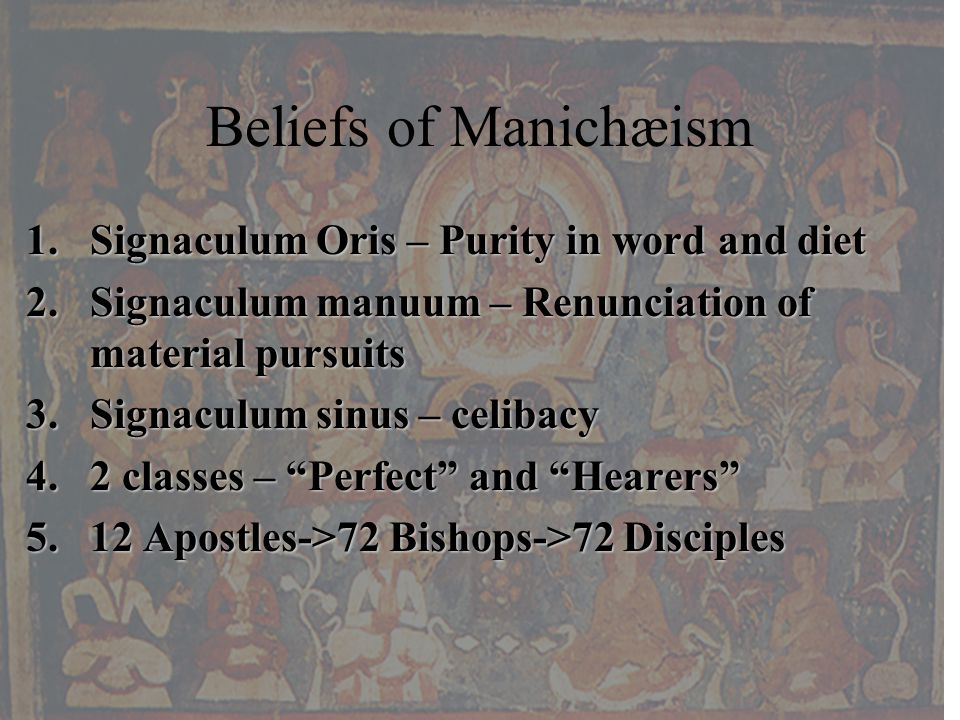 Beliefs of Manichæism 1.Signaculum Oris – Purity in word and diet 2.Signaculum manuum – Renunciation of material pursuits 3.Signaculum sinus – celibacy 4.2 classes – Perfect and Hearers 5.12 Apostles->72 Bishops->72 Disciples
