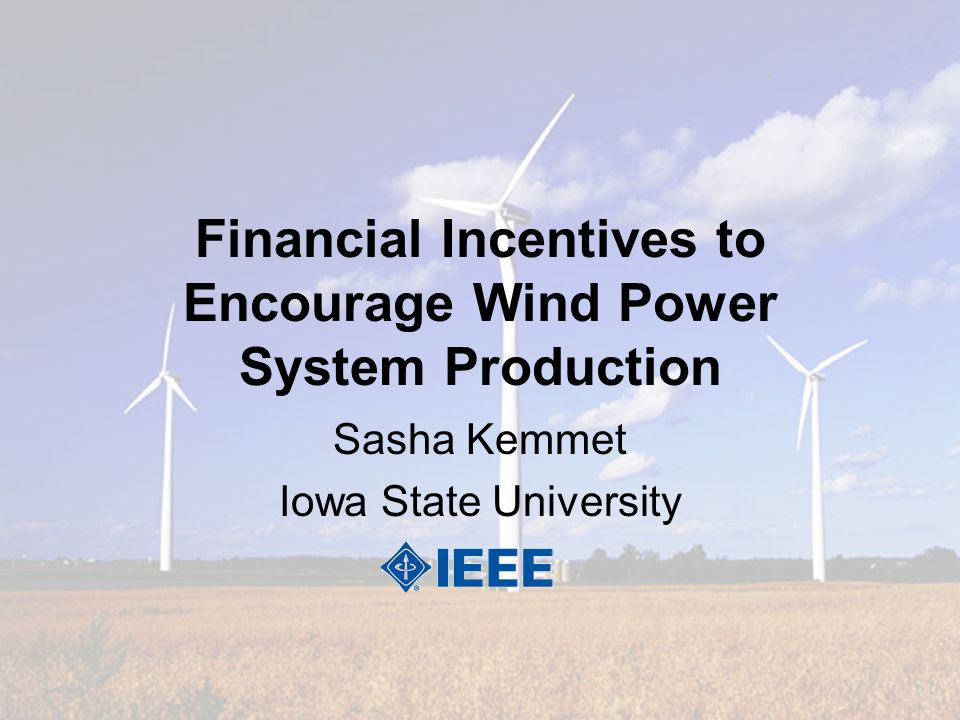 Financial Incentives to Encourage Wind Power System Production Sasha Kemmet Iowa State University