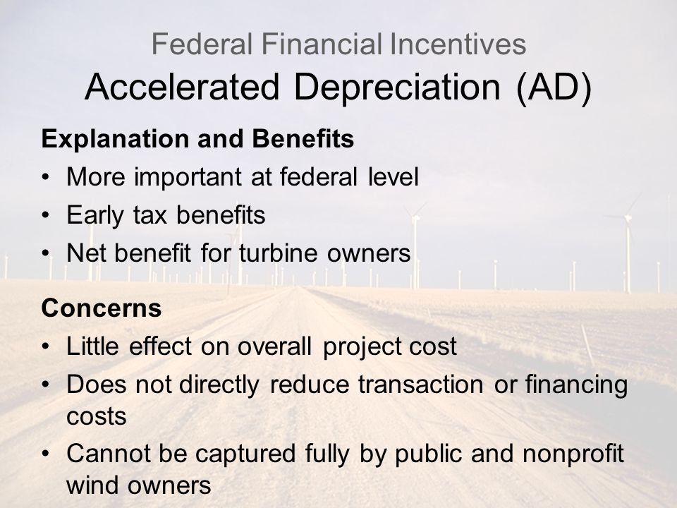 Federal Financial Incentives Accelerated Depreciation (AD) Explanation and Benefits More important at federal level Early tax benefits Net benefit for turbine owners Concerns Little effect on overall project cost Does not directly reduce transaction or financing costs Cannot be captured fully by public and nonprofit wind owners