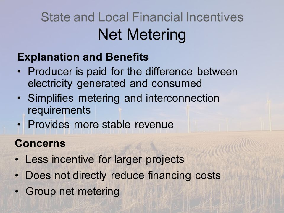 State and Local Financial Incentives Net Metering Explanation and Benefits Producer is paid for the difference between electricity generated and consumed Simplifies metering and interconnection requirements Provides more stable revenue Concerns Less incentive for larger projects Does not directly reduce financing costs Group net metering