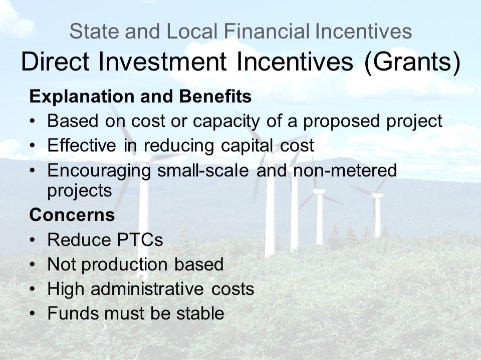 State and Local Financial Incentives Direct Investment Incentives (Grants) Explanation and Benefits Based on cost or capacity of a proposed project Effective in reducing capital cost Encouraging small-scale and non-metered projects Concerns Reduce PTCs Not production based High administrative costs Funds must be stable