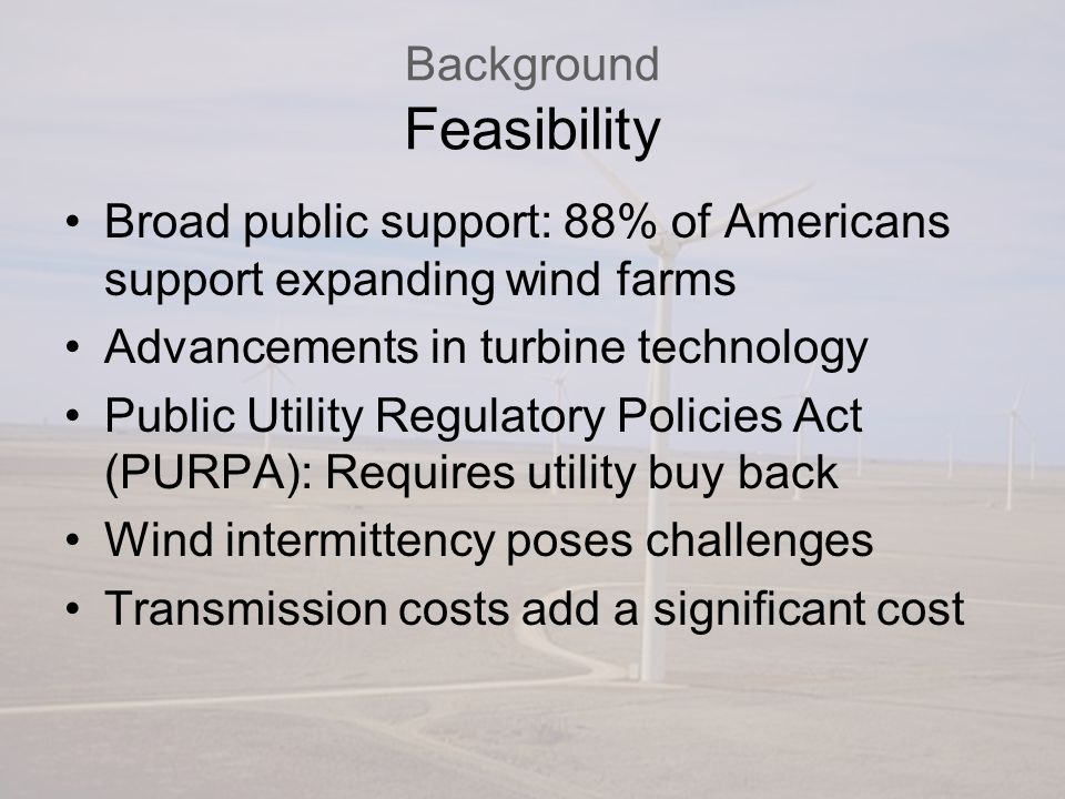 Background Feasibility Broad public support: 88% of Americans support expanding wind farms Advancements in turbine technology Public Utility Regulatory Policies Act (PURPA): Requires utility buy back Wind intermittency poses challenges Transmission costs add a significant cost