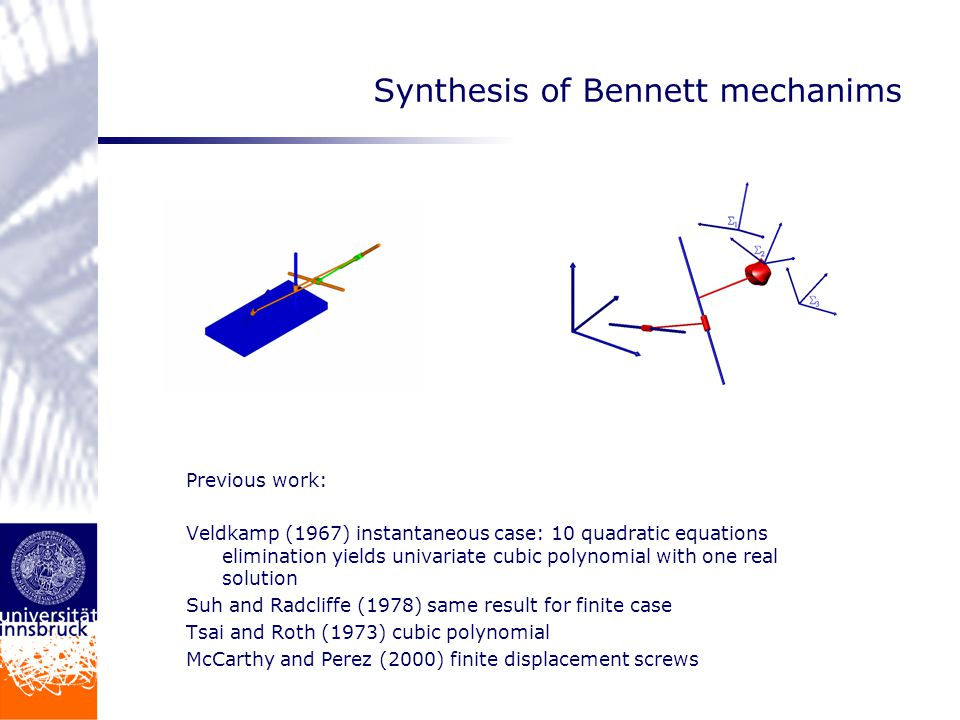 Synthesis of Bennett mechanims Previous work: Veldkamp (1967) instantaneous case: 10 quadratic equations elimination yields univariate cubic polynomial with one real solution Suh and Radcliffe (1978) same result for finite case Tsai and Roth (1973) cubic polynomial McCarthy and Perez (2000) finite displacement screws