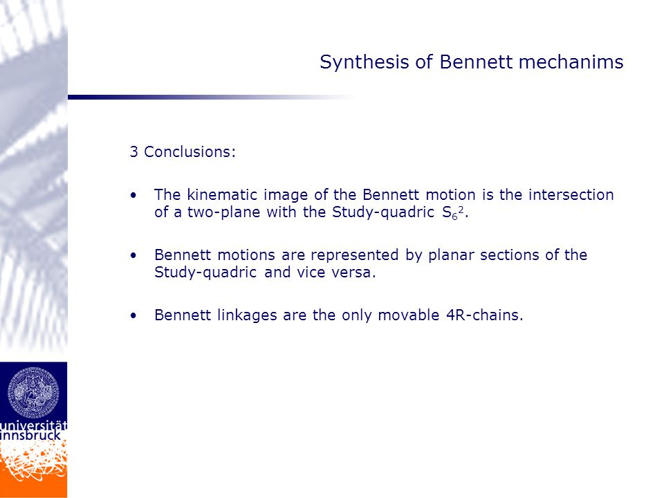 Synthesis of Bennett mechanims 3 Conclusions: The kinematic image of the Bennett motion is the intersection of a two-plane with the Study-quadric S 6 2.
