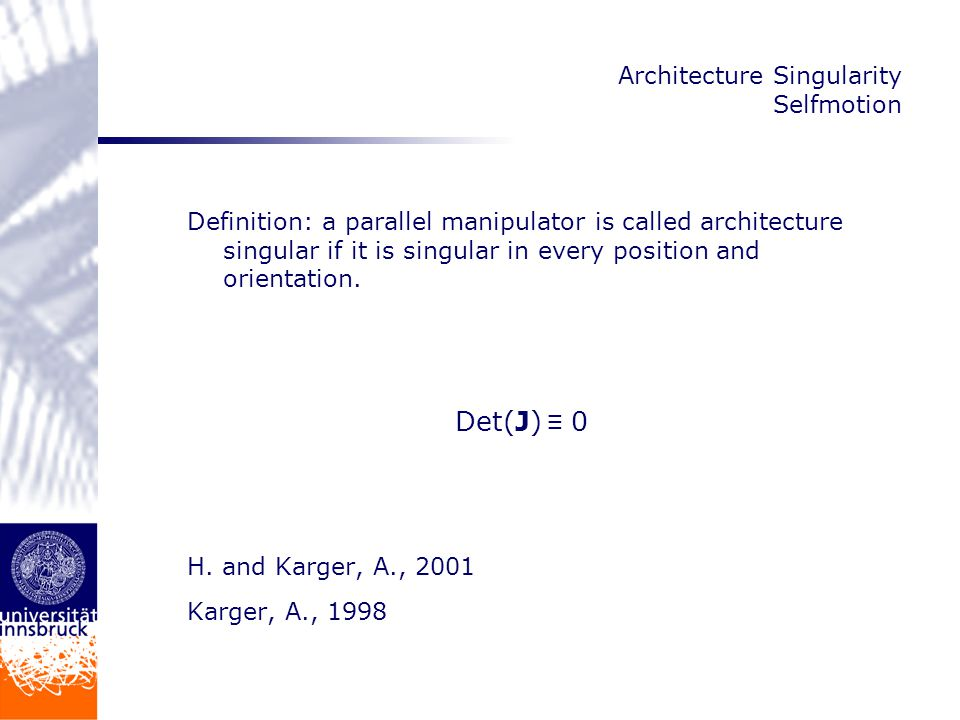Architecture Singularity Selfmotion System of equations describing the kinematical constraints has to be redundant affine variety is no longer zero dimensional Planar case: only one possibility parallel bar mechanism Parallel Manipulator performs a self motion when it moves with locked actuators