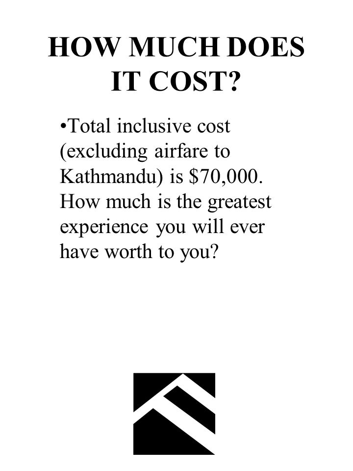 HOW MUCH DOES IT COST. Total inclusive cost (excluding airfare to Kathmandu) is $70,000.