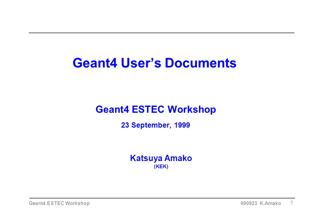 Geant4 ESTEC Workshop 990923 K.Amako 1 Geant4 User's Documents Geant4 ESTEC Workshop 23 September, 1999 Katsuya Amako (KEK)