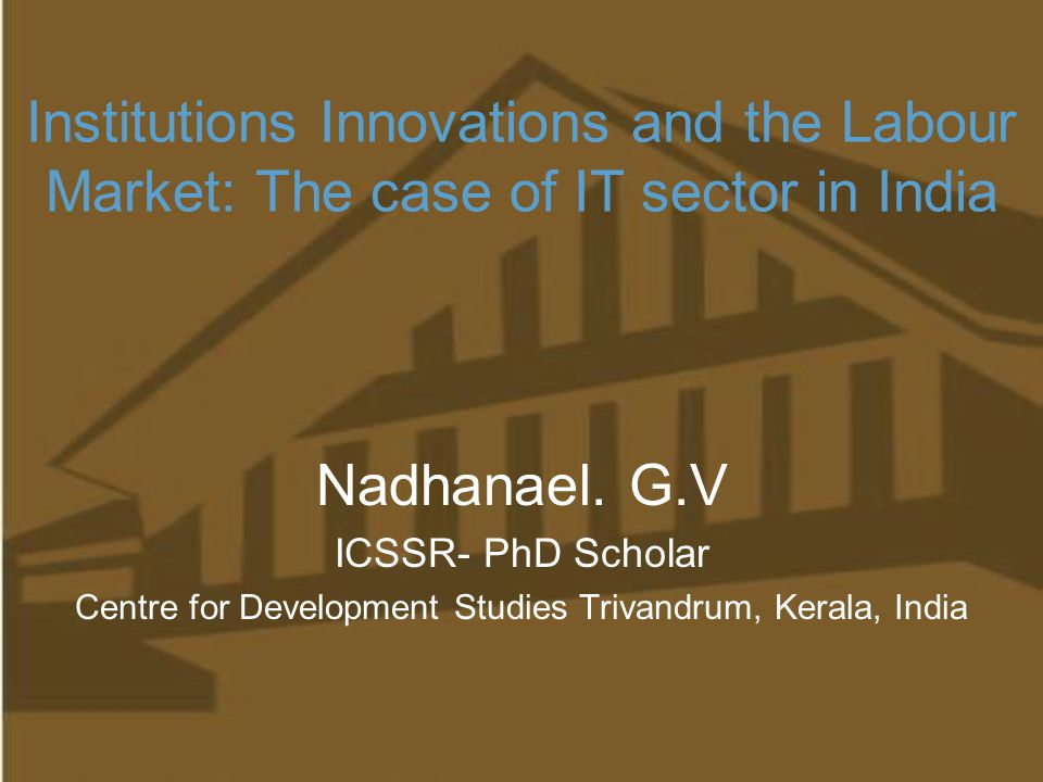 Institutions Innovations and the Labour Market: The case of IT sector in India Nadhanael. G.V ICSSR- PhD Scholar Centre for Development Studies Trivan