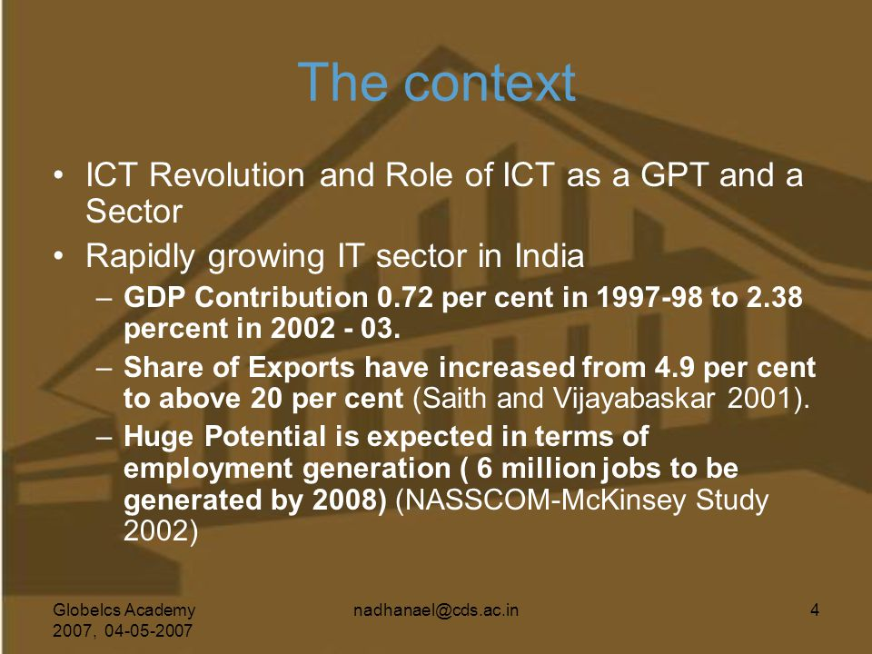 Globelcs Academy 2007, 04-05-2007 nadhanael@cds.ac.in4 The context ICT Revolution and Role of ICT as a GPT and a Sector Rapidly growing IT sector in I