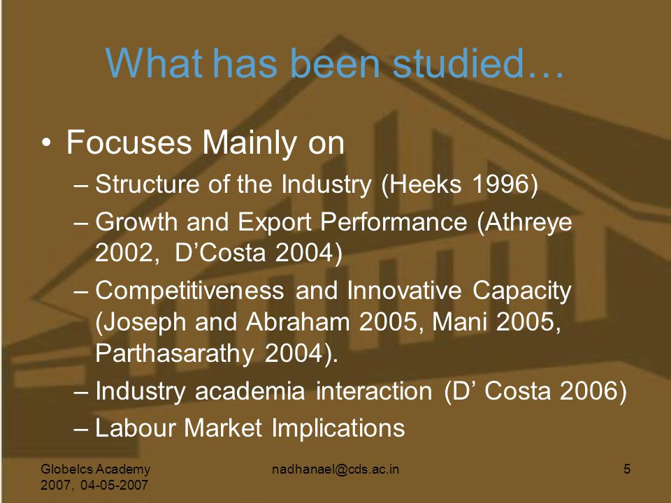 Globelcs Academy 2007, 04-05-2007 nadhanael@cds.ac.in5 What has been studied… Focuses Mainly on –Structure of the Industry (Heeks 1996) –Growth and Ex