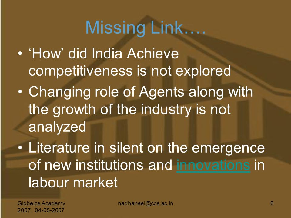 Globelcs Academy 2007, 04-05-2007 nadhanael@cds.ac.in6 Missing Link…. 'How' did India Achieve competitiveness is not explored Changing role of Agents