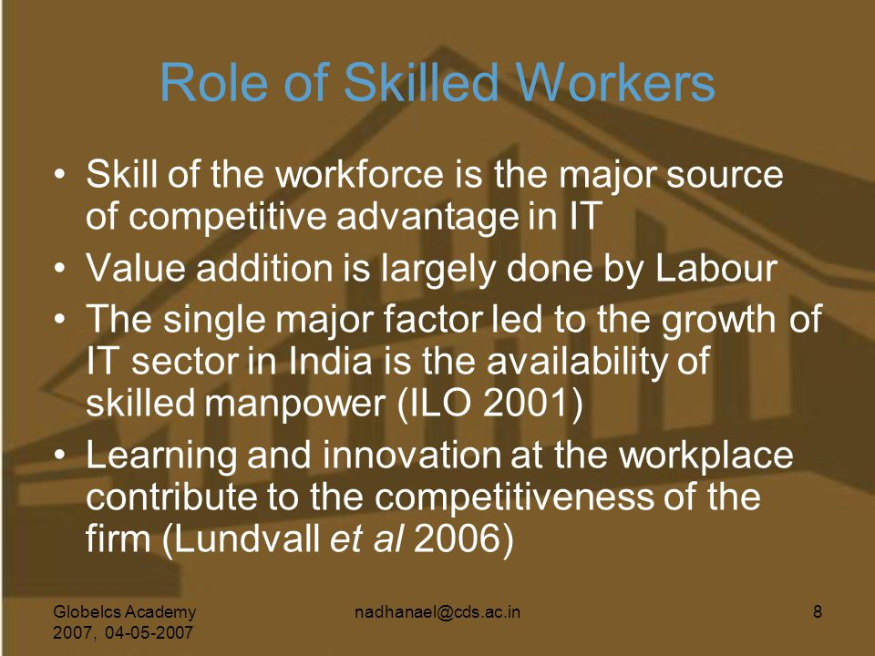 Globelcs Academy 2007, 04-05-2007 nadhanael@cds.ac.in8 Role of Skilled Workers Skill of the workforce is the major source of competitive advantage in