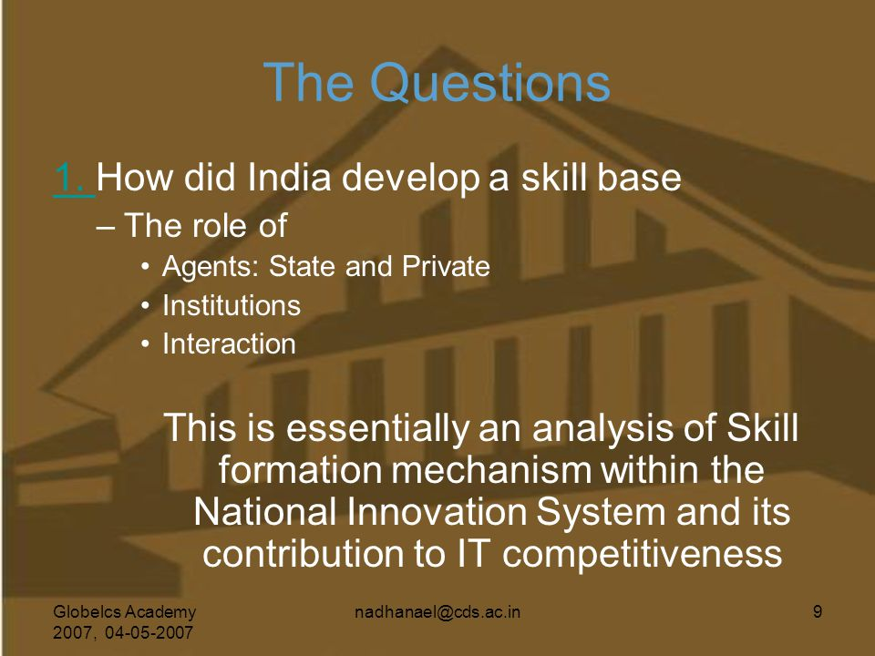Globelcs Academy 2007, 04-05-2007 nadhanael@cds.ac.in9 The Questions 1. 1. How did India develop a skill base –The role of Agents: State and Private I