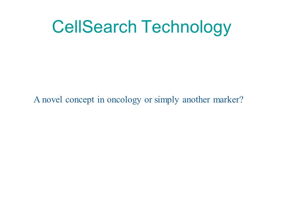 CellSearch Technology A novel concept in oncology or simply another marker