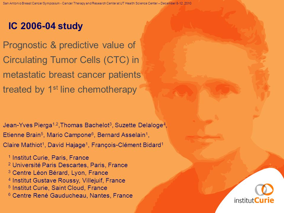 San Antonio Breast Cancer Symposium - Cancer Therapy and Research Center at UT Health Science Center – December 8-12, 2010 Prognostic & predictive value of Circulating Tumor Cells (CTC) in metastatic breast cancer patients treated by 1 st line chemotherapy Jean-Yves Pierga 1,2,Thomas Bachelot 3, Suzette Delaloge 4, Etienne Brain 5, Mario Campone 6, Bernard Asselain 1, Claire Mathiot 1, David Hajage 1, François-Clément Bidard 1 1 Institut Curie, Paris, France 2 Université Paris Descartes, Paris, France 3 Centre Léon Bérard, Lyon, France 4 Institut Gustave Roussy, Villejuif, France 5 Institut Curie, Saint Cloud, France 6 Centre René Gauducheau, Nantes, France IC 2006-04 study
