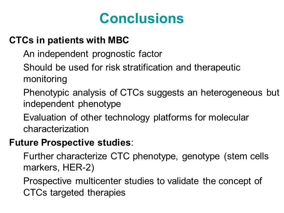Conclusions  CTCs in patients with MBC An independent prognostic factor Should be used for risk stratification and therapeutic monitoring Phenotypic analysis of CTCs suggests an heterogeneous but independent phenotype Evaluation of other technology platforms for molecular characterization  Future Prospective studies: Further characterize CTC phenotype, genotype (stem cells markers, HER-2) Prospective multicenter studies to validate the concept of CTCs targeted therapies