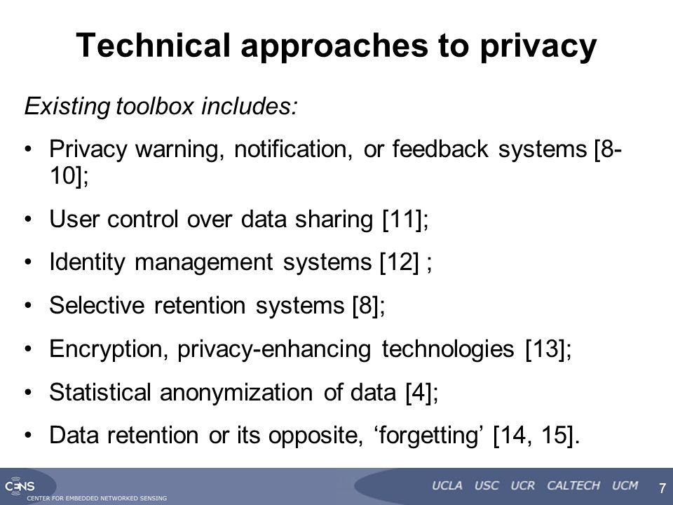 Technical approaches to privacy Existing toolbox includes: Privacy warning, notification, or feedback systems [8- 10]; User control over data sharing [11]; Identity management systems [12] ; Selective retention systems [8]; Encryption, privacy-enhancing technologies [13]; Statistical anonymization of data [4]; Data retention or its opposite, 'forgetting' [14, 15].