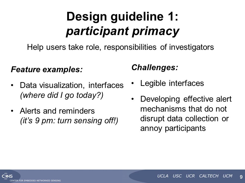 Design guideline 1: participant primacy Feature examples: Data visualization, interfaces (where did I go today ) Alerts and reminders (it's 9 pm: turn sensing off!) 9 Challenges: Legible interfaces Developing effective alert mechanisms that do not disrupt data collection or annoy participants Help users take role, responsibilities of investigators