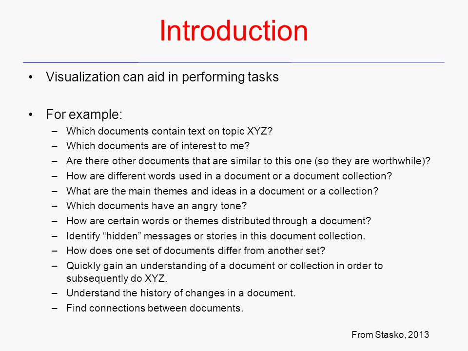 Introduction Challenges of Text Visualization Text is unlike other data types seen so far, for example Context and Semantics –Context relevant to understanding and meaning –Indeed, natural language understanding a challenge of the n th + 1 century Dimensionality –Inherently, not dimensional , so must create visually realizable visual encoding –Often, first step is n-D, then 2- or 3-D Modeling Abstraction –Consider level of understanding require for task –Match analysis task with appropriate tools and models