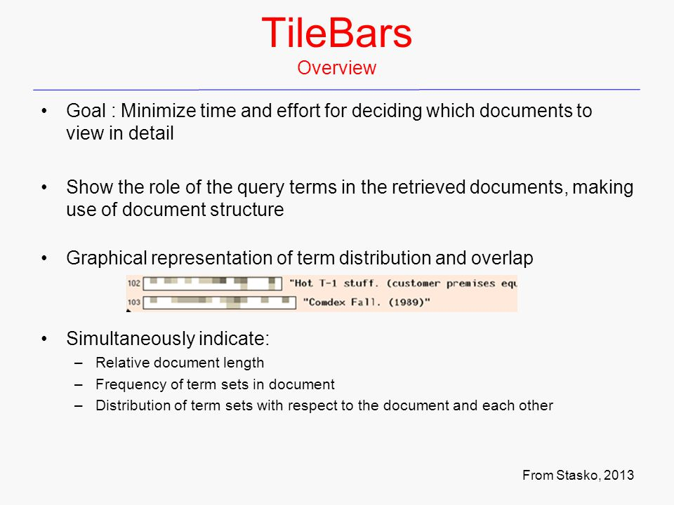 TileBars Overview Goal : Minimize time and effort for deciding which documents to view in detail Show the role of the query terms in the retrieved documents, making use of document structure Graphical representation of term distribution and overlap Simultaneously indicate: –Relative document length –Frequency of term sets in document –Distribution of term sets with respect to the document and each other From Stasko, 2013