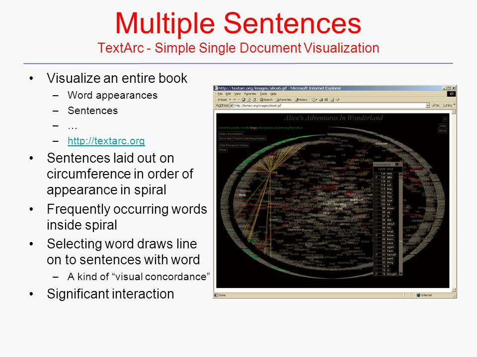 Multiple Sentences TextArc - Simple Single Document Visualization Visualize an entire book –Word appearances –Sentences –… –http://textarc.orghttp://textarc.org Sentences laid out on circumference in order of appearance in spiral Frequently occurring words inside spiral Selecting word draws line on to sentences with word –A kind of visual concordance Significant interaction