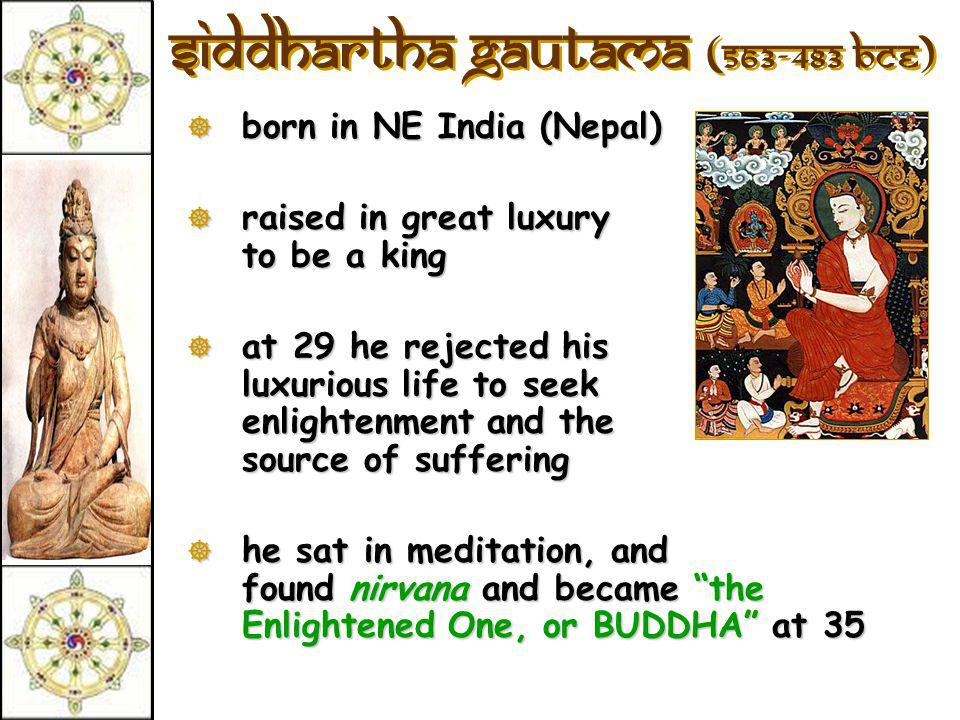 Siddhartha Gautama (563-483 BCE)  born in NE India (Nepal)  raised in great luxury to be a king  at 29 he rejected his luxurious life to seek enlightenment and the source of suffering  he sat in meditation, and found nirvana and became the Enlightened One, or BUDDHA at 35