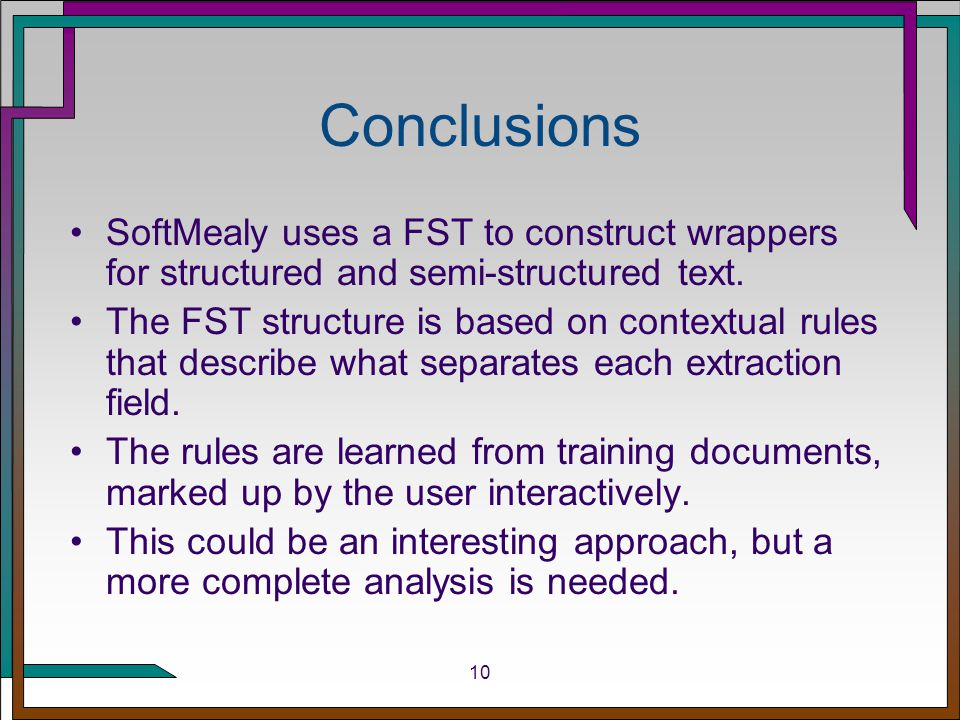 10 Conclusions SoftMealy uses a FST to construct wrappers for structured and semi-structured text.