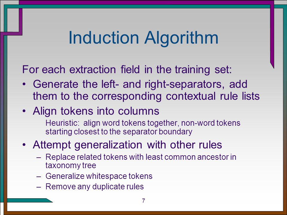 7 Induction Algorithm For each extraction field in the training set: Generate the left- and right-separators, add them to the corresponding contextual rule lists Align tokens into columns Heuristic: align word tokens together, non-word tokens starting closest to the separator boundary Attempt generalization with other rules –Replace related tokens with least common ancestor in taxonomy tree –Generalize whitespace tokens –Remove any duplicate rules