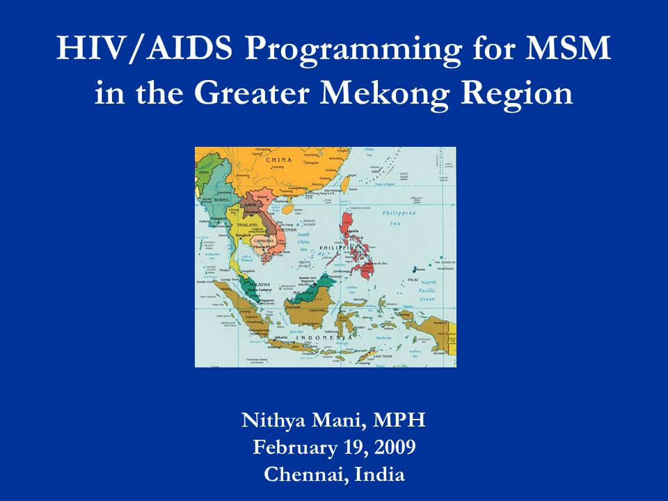 HIV/AIDS Programming for MSM in the Greater Mekong Region Nithya Mani, MPH February 19, 2009 Chennai, India