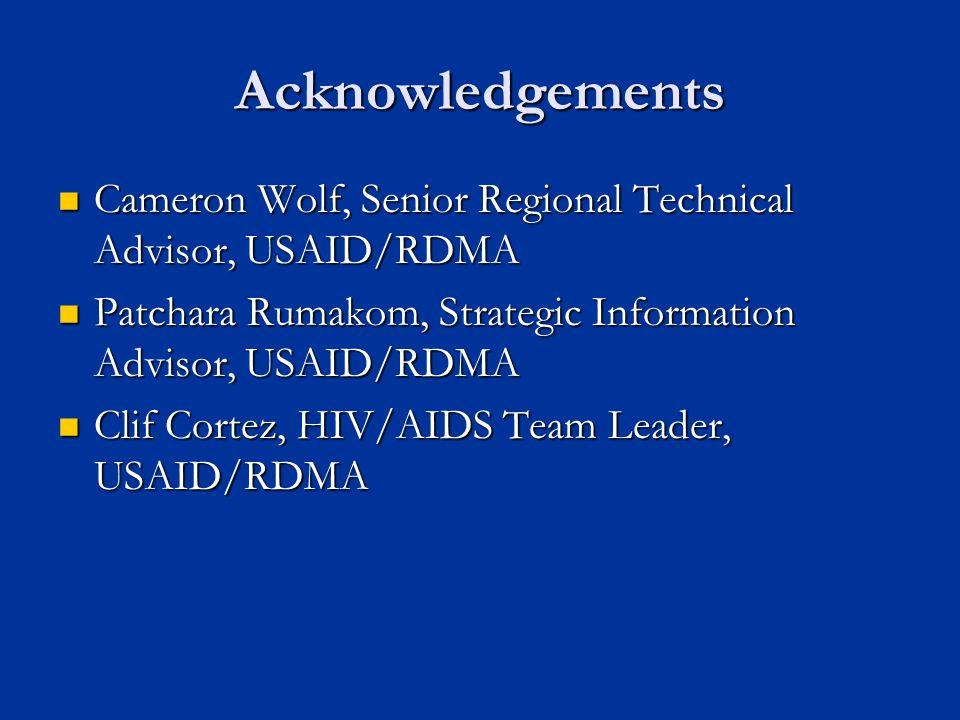 Acknowledgements Cameron Wolf, Senior Regional Technical Advisor, USAID/RDMA Cameron Wolf, Senior Regional Technical Advisor, USAID/RDMA Patchara Rumakom, Strategic Information Advisor, USAID/RDMA Patchara Rumakom, Strategic Information Advisor, USAID/RDMA Clif Cortez, HIV/AIDS Team Leader, USAID/RDMA Clif Cortez, HIV/AIDS Team Leader, USAID/RDMA