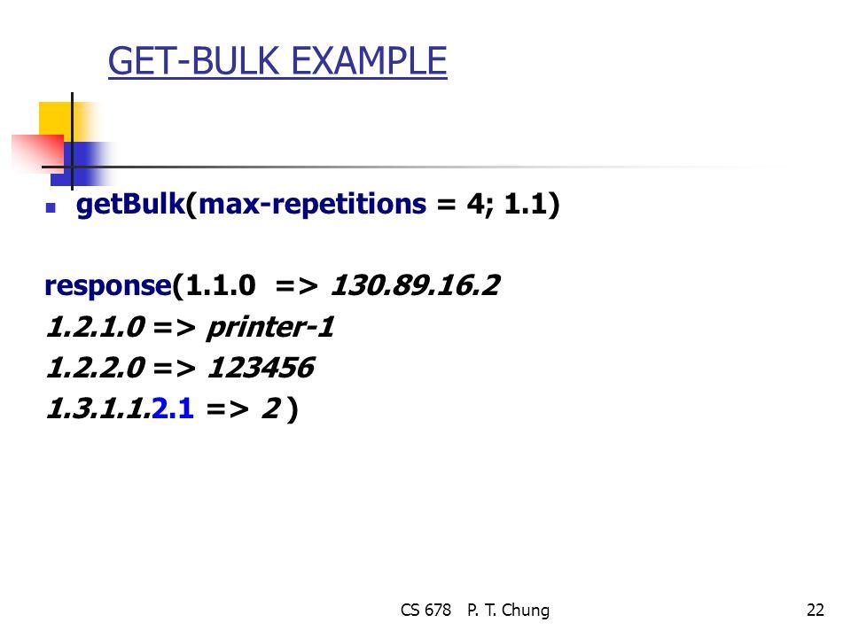 CS 678 P. T. Chung22 GET-BULK EXAMPLE getBulk(max-repetitions = 4; 1.1) response(1.1.0 => 130.89.16.2 1.2.1.0 => printer-1 1.2.2.0 => 123456 1.3.1.1.2