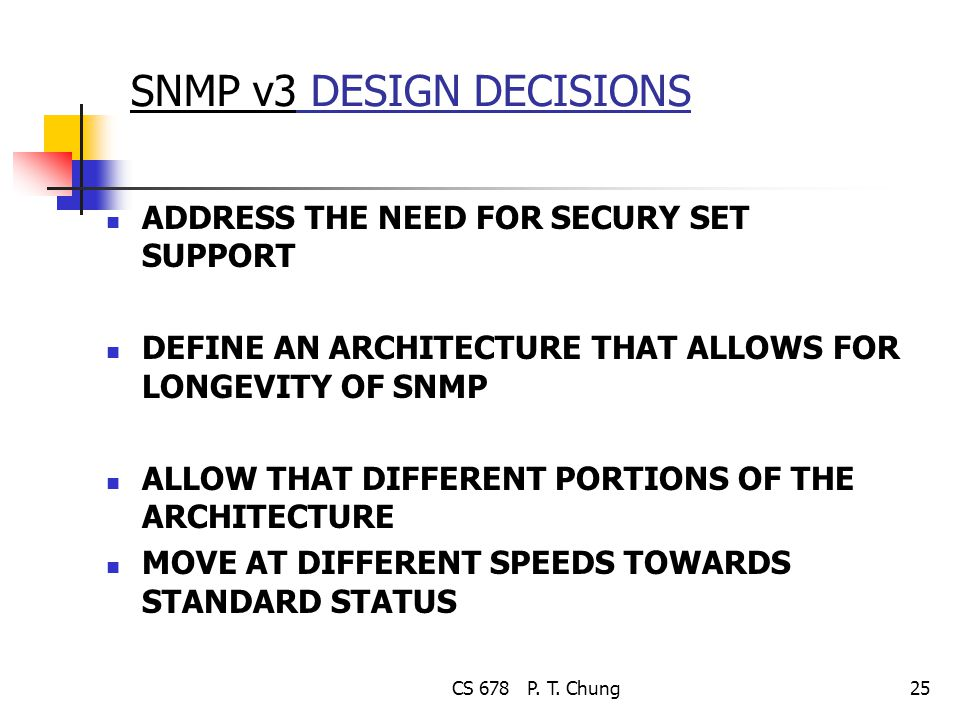 CS 678 P. T. Chung25 SNMP v3 DESIGN DECISIONS ADDRESS THE NEED FOR SECURY SET SUPPORT DEFINE AN ARCHITECTURE THAT ALLOWS FOR LONGEVITY OF SNMP ALLOW T