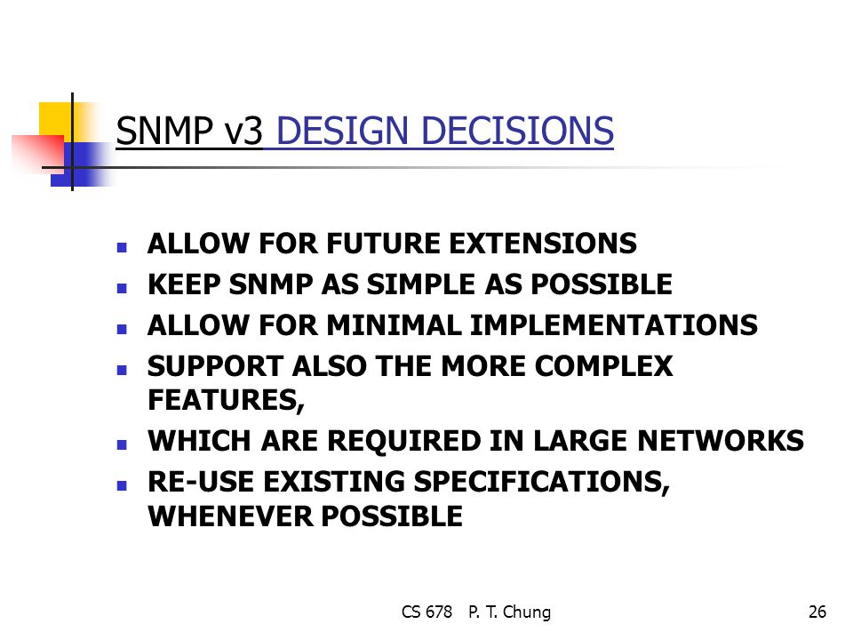 CS 678 P. T. Chung26 SNMP v3 DESIGN DECISIONS ALLOW FOR FUTURE EXTENSIONS KEEP SNMP AS SIMPLE AS POSSIBLE ALLOW FOR MINIMAL IMPLEMENTATIONS SUPPORT AL