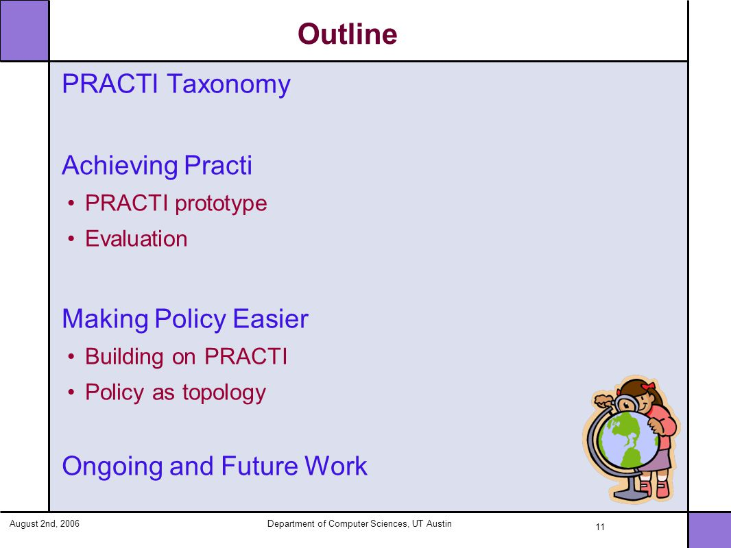 August 2nd, 2006Department of Computer Sciences, UT Austin 11 Outline PRACTI Taxonomy Achieving Practi PRACTI prototype Evaluation Making Policy Easier Building on PRACTI Policy as topology Ongoing and Future Work