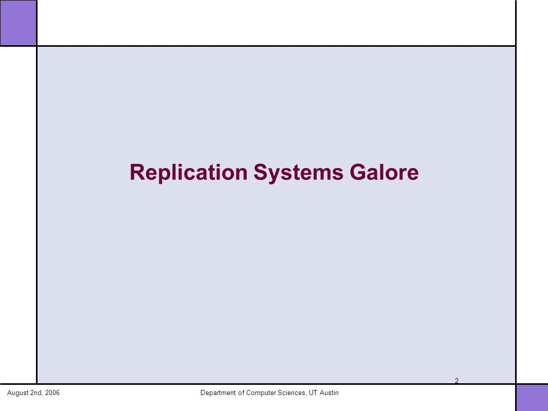 August 2nd, 2006Department of Computer Sciences, UT Austin 13 PRACTI Taxonomy Topology Independence Arbitrary Consistency Partial Replication Any node can communicate with any other node Support consistency requirements of application Replicate any subset of data to any node