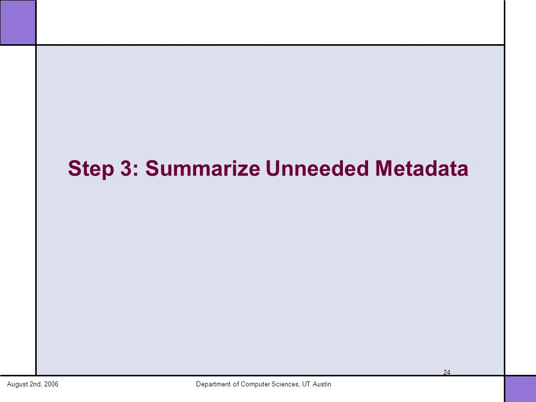August 2nd, 2006Department of Computer Sciences, UT Austin 24 Step 3: Summarize Unneeded Metadata