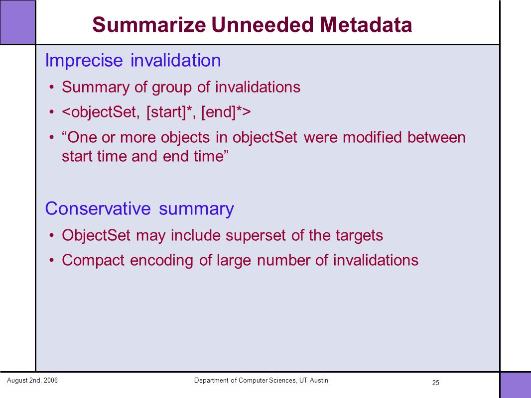 August 2nd, 2006Department of Computer Sciences, UT Austin 25 Summarize Unneeded Metadata Imprecise invalidation Summary of group of invalidations One or more objects in objectSet were modified between start time and end time Conservative summary ObjectSet may include superset of the targets Compact encoding of large number of invalidations