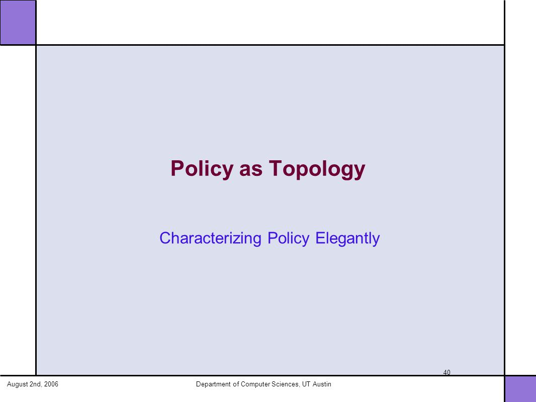 August 2nd, 2006Department of Computer Sciences, UT Austin 40 Policy as Topology Characterizing Policy Elegantly