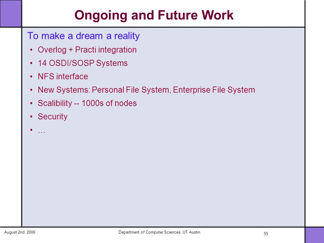 August 2nd, 2006Department of Computer Sciences, UT Austin 55 Ongoing and Future Work To make a dream a reality Overlog + Practi integration 14 OSDI/SOSP Systems NFS interface New Systems: Personal File System, Enterprise File System Scalibility -- 1000s of nodes Security …