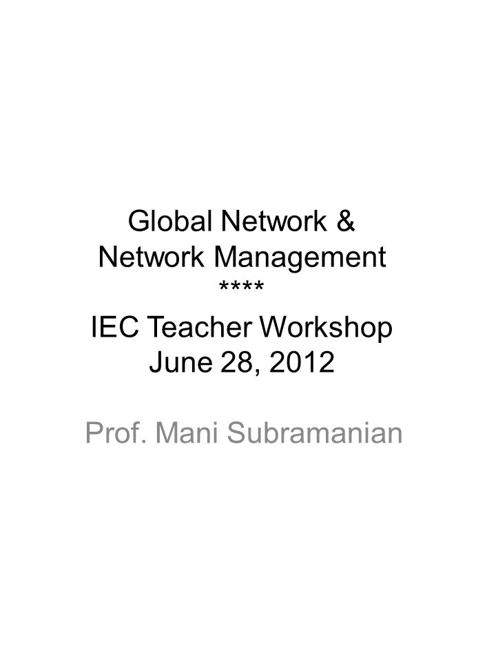 Global Network & Network Management **** IEC Teacher Workshop June 28, 2012 Prof. Mani Subramanian