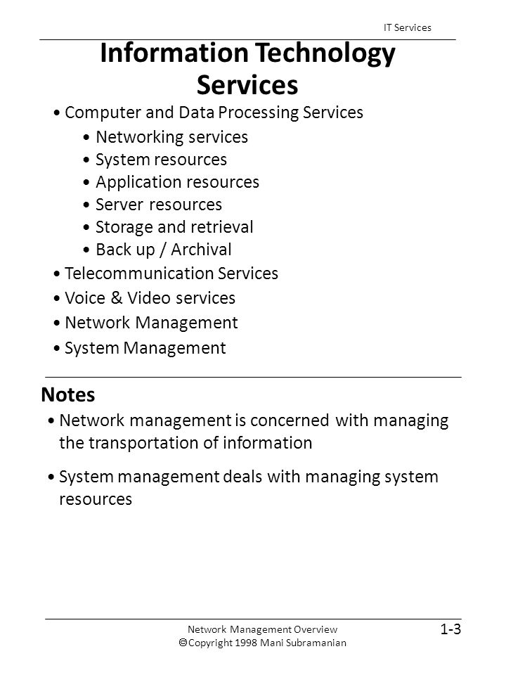 Notes Information Technology Services 1-3 IT Services Computer and Data Processing Services Networking services System resources Application resources Server resources Storage and retrieval Back up / Archival Telecommunication Services Voice & Video services Network Management System Management Network management is concerned with managing the transportation of information System management deals with managing system resources Network Management Overview  Copyright 1998 Mani Subramanian