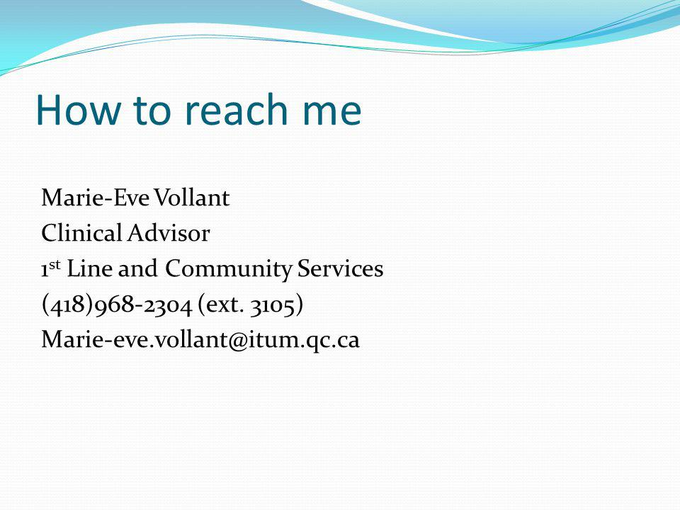 How to reach me Marie-Eve Vollant Clinical Advisor 1 st Line and Community Services (418)968-2304 (ext. 3105) Marie-eve.vollant@itum.qc.ca