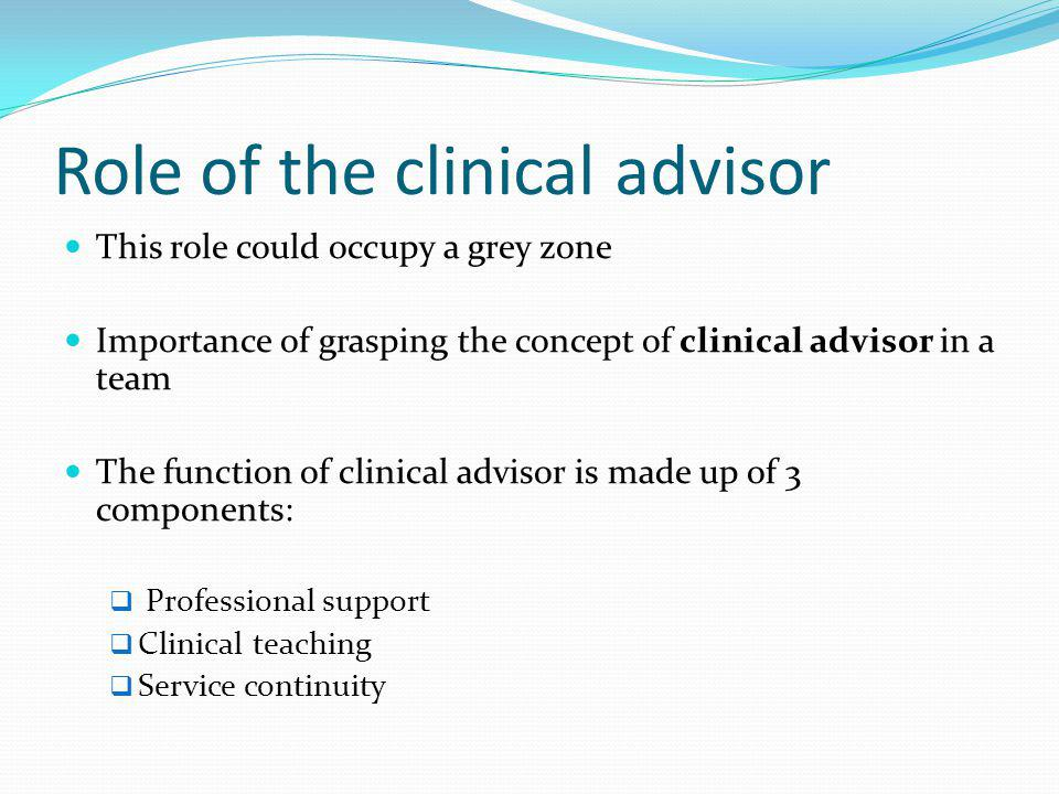 Role of the clinical advisor This role could occupy a grey zone Importance of grasping the concept of clinical advisor in a team The function of clinical advisor is made up of 3 components:  Professional support  Clinical teaching  Service continuity