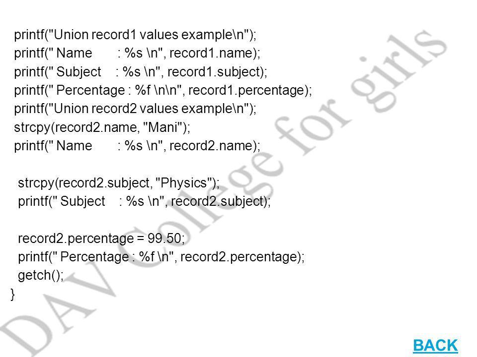 printf( Union record1 values example\n ); printf( Name : %s \n , record1.name); printf( Subject : %s \n , record1.subject); printf( Percentage : %f \n\n , record1.percentage); printf( Union record2 values example\n ); strcpy(record2.name, Mani ); printf( Name : %s \n , record2.name); strcpy(record2.subject, Physics ); printf( Subject : %s \n , record2.subject); record2.percentage = 99.50; printf( Percentage : %f \n , record2.percentage); getch(); } BACK
