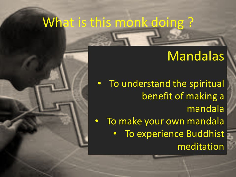 Mandalas are sacred spaces, drawn or made in sand, as aids for meditation.